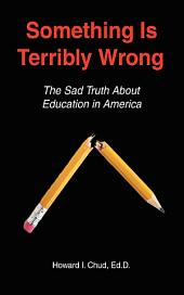 Something Is Terribly Wrong: The Sad Truth about Education in America