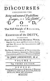 Discourses concerning the being and natural perfections of God: in which that first principle of religion, the existence of the Deity, is proved ...