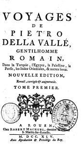 Voyages de Pietro della Valle, gentilhomme romain, dans la Turquie, l'Egypte, la Palestine, la Perse, les Indes orientales, & autres lieux: Volume1