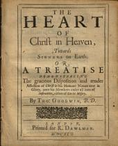 The Heart of Christ in Heaven: Towards Sinners on Earth. Or, A Treatise Demonstrating the Gracious Disposition and Tender Affection of Christ in His Humane Nature Now in Glory, Unto His Members Under All Sorts of Infirmities, Either of Sin Or Misery