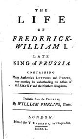 The Life of Frederick William I., ... King of Prussia. Containing Many Authentic Letters and Pieces ... Translated from the French [of E. de Mauvillon], by W. Phelips