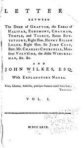 Letters Between the Duke of Grafton, the Earls of Halifax, Egremont, Chatham, Temple, and Talbot, Baron Botetourt, Right Hon. Henry Bilson Legge, Right Hon. Sir John Cust, Bart. Mr. Charles Churchill, Monsieur Voltaire, and the Abbé Winckelmann, &c. &c. and John Wilkes, Esq: With Explanatory Notes ...