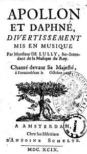 Apollon et Daphné, divertissement mis en musique par monsieur de Lully, sur-intendant de la musique du Roy. Chanté devant Sa Majesté, à Fontainebleau le octobre 1698