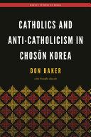 Catholics and Anti-Catholicism in Chosŏn Korea