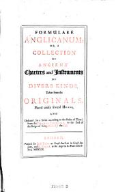 Formulare Anglicanum: Or, a Collection of Ancient Charters and Instruments of Divers Kinds, Taken from the Originals ... and Deduced from the Norman Conguest, to the End of the Reign of King Henry the VIII.