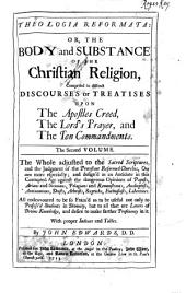 Theologia Reformata: Or, The Body and Substance of the Christian Religion, Comprised in Distinct Discourses Or Treatises Upon the Apostles Creed, the Lord's Prayer, and the Ten Commandments; in Two Volumes. The Whole Adjusted to the Sacred Scriptures and the Judgement of the Protestant Reformed Churches ... with Proper Indexes and Tables, Volume 2