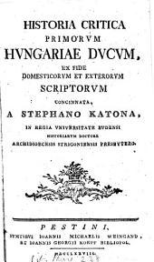 Historia critica primorum Hungariæ ducum