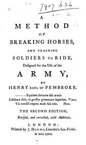 A Method of breaking Horses, and teaching soldiers to ride ... The second edition, revised, and corrected, with additions