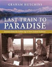 Last Train to Paradise: Journeys from the Golden Age of New Zealand Railways