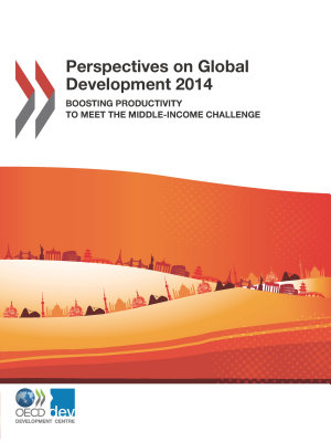 Perspectives on Global Development 2014 Boosting Productivity to Meet the Middle-Income Challenge