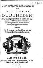 Antiquitates germanicae of Hoogduitsche oudtheden: waar in de gelegentheid en zeeden der Germaanen, beschreven door Tacitus, naauwkeurig verklaart, en met printverbeeldingen opgeheldert worden ; benevens H. Grotius verhandeling van de Oudtheid der Batavische Republyk