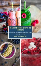 40 Easy Smoothie Recipes for Every Day: From low-calorie recipes up to pure energy bombs