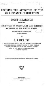 Reviving the Activities of the War Finance Corporation: Joint Hearings Before the Committees on Agriculture and Forestry, Congress of the United States, Sixty-sixth Congress, Third Session, on S.J. Res. 212, a Resolution Directing the War Finance Corporation and the Federal Reserve Board to Take Certain Action for the Relief of the Present Depression in the Agricultural Sections of the Country ...