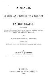 A Manual of the Direct and Excise Tax System of the United States: Including the Forms and Regulations Established by the Commissioner of Internal Revenue, the Decisions and Rulings of the Commissioner, Together with Extracts from the Correspondence of the Office