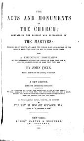 The acts and monuments of the church: containing the history and sufferings of the martyrs: wherein is set forth at large the whole race and course of the church, from the primitive age to these later times, with a preliminary dissertation on the difference between the church of Rome that now is and the ancient church of Rome that then was