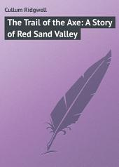 The Trail of the Axe: A Story of Red Sand Valley