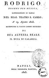 Rodrigo, dramma per musica, rappresentato in Napoli nel real teatro S. Carlo a' 19. agosto 1823. Ricorrendo il fausto giorno natalizio di sua Altezza reale il duca di Calabria [la musica è del signor Sapienza]