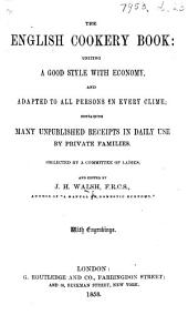 The English Cookery Book ... Containing Many Unpublished Receipts in Daily Use by Private Families. Collected by a Committee of Ladies, and Edited by J. H. Walsh, Etc