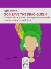 God save the drag queen: Dall'officina al palco, un viaggio memorabile tra arte, piume e paillettes