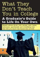 What They Don't Teach You in College: A Graduate's Guide to Life on Your Own