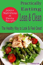 Practically Eating Lean & Clean: 200+ Nutritious & Tasty Recipes-The Healthy Way to Look & Feel Great!