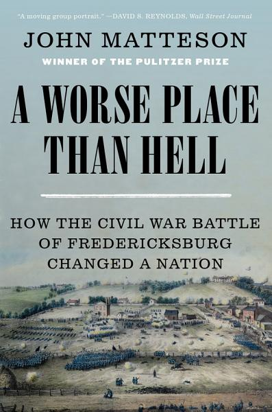 Download A Worse Place Than Hell  How the Civil War Battle of Fredericksburg Changed a Nation Book