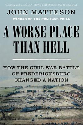 A Worse Place Than Hell  How the Civil War Battle of Fredericksburg Changed a Nation