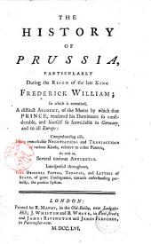 The History of Prussia, Particularly During the Reign of the Late King Frederick William; in which is Contained, a Distinct Account, of the Means by which that Prince, Rendered His Dominions So Considerable, ... Interspersed Throughout, with Original Papers, Treaties, and Letters of State, of Great Consequence, Towards Understanding Perfectly, the Present System