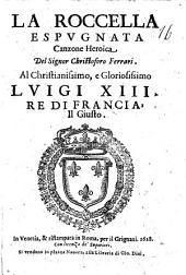 La Roccella espugnata canzone heroica del signor Christoforo Ferrari. Al christianissimo, e gloriosissimo Luigi 13. re di Francia, il Giusto