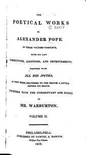 The Poetical Works of Alexander Pope: In Three Volumes Complete, with His Last Corrections, Additions, and Improvements, Together with All His Notes as They Were Delivered to the Editor a Little Before His Death, Volume 2