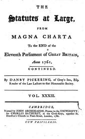 The Statutes at Large from the Magna Charta, to the End of the Eleventh Parliament of Great Britain, Anno 1761 [continued to 1806]. By Danby Pickering: Volume 33
