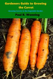 Gardener's Guide to Growing to the Carrot: Growing Carrots in the Vegetable Garden