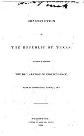 Constitution of the Republic of Texas: To which is prefixed the Declaration of Independence, made in convention, March 2, 1836
