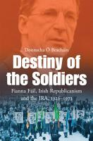 Destiny of the Soldiers     Fianna F  il  Irish Republicanism and the IRA  1926   1973 PDF