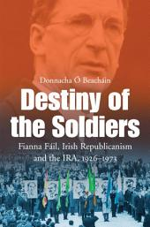 Destiny of the Soldiers – Fianna Fáil, Irish Republicanism and the IRA, 1926–1973: The History of Ireland's Largest and Most Successful Political Party