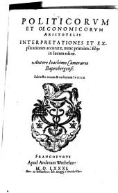 Politicorum et Oeconomicorum Aristotelis Interpretationes et Explicationes accuratae: interpretationes et explicationes accuratae etc