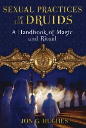 Sexual Practices of the Druids: A Handbook of Magic and Ritual, Edition 2