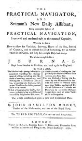 The Practical Navigator, and Seaman's New Daily Assistant: Being a Complete System of Practical Navigation, Improved and Rendered Easy to the Meanest Capacity. ... The Whole Exemplified in a Journal Kept from London to Madeira, ... To which is Added, the Substance of a Young Officer's Examination Respecting the Management of a Ship, ... Method of Surveying Sea Coasts, ... The New Method of Finding the Longitude by the Moon's Distance ... The New Method of Finding the Latitude by Two Altitudes of the Sun; ... The Whole Constructed Upon a New and Methodical Plan. By John Hamilton Moore, ...