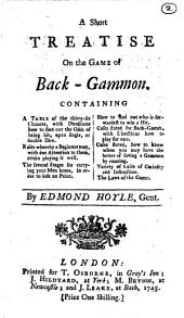 A Short Treatise on the Game of Back-gammon: Containing a Table of the Thirty-six Chances, with Directions how to Find Out the Odds of Being Hit, Upon Single, Or Double Dice ...