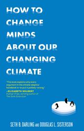 How to Change Minds About Our Changing Climate: Let Science Do the Talking the Next Time Someone Tries to Tell You...The Climate Isn't Changing; Global Warming is Actually a Good Thing; Climate Change is Natural, Not Man-Made...and Other Arguments It's Time to End for Good