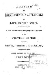 Prairie and Rocky Mountain Adventures: Or, Life in the West. To which Will be Added a View of the States and Territorial Regions of Our Western Empire: Embracing History, Statistics and Geography, and Descriptions of the Chief Cities of the West