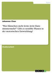 """""""Was Hänschen nicht lernt, lernt Hans nimmermehr!"""" Gibt es sensible Phasen in der motorischen Entwicklung?"""