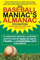 The Baseball Maniac's Almanac: The Absolutely, Positively, and Without Question Greatest Book of Facts, Figures, and Astonishing Lists Ever Compiled, Edition 5
