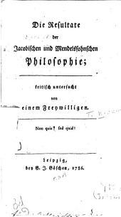 Die Resultate der Jacobischen und Mendelssohnschen philosophie: kritisch untersucht von einem Freywilligen