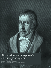 The wisdom and religion of a German philosopher: being selections from the writings of G. W. F. Hegel
