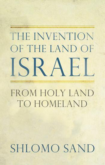 The Invention of the Land of Israel  From Holy Land to Homeland PDF