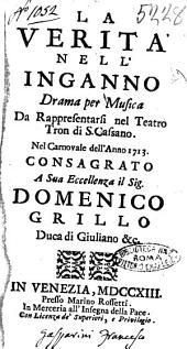 La verità nell'inganno drama per musica da rappresentarsi nel teatro Tron di S. Cassano. Nel carnovale dell'anno 1713. Consagrato a sua eccellenza il sig. Domenico Grillo duca di Giuliano &c