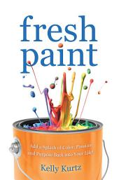 Fresh Paint: Add a Splash of Color, Passion and Purpose Back into Your Life!