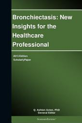 Bronchiectasis: New Insights for the Healthcare Professional: 2013 Edition: ScholarlyPaper
