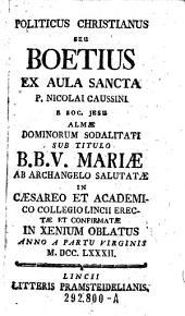 Politicus christianus seu Boetius ex Aula Sancta Nicolai Caussini ... almae dominorum sodalitati ... B. B. V. Mariae ... in Collegio Lincii erectae et confirmatae in xenium oblatus (etc.)